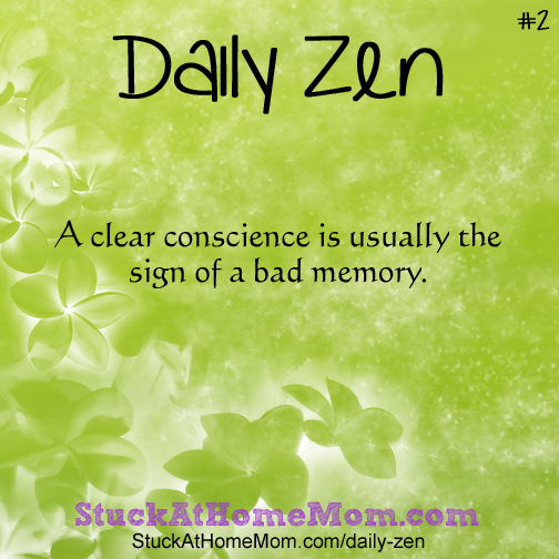 Daily Zen A clear conscience is usually the sign of a bad memory.