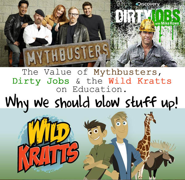The Value of Mythbusters Dirty Jobs the Wild Kratts on Education Why we should blow stuff up