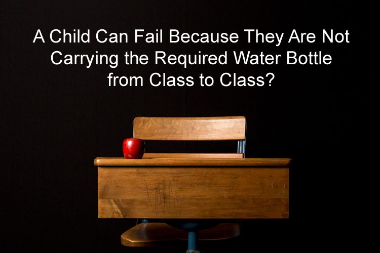 A Child Can Fail Because They Are Not Carrying the Required Water Bottle from Class to Class?