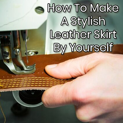 How To Make A Stylish Leather Skirt By Yourself