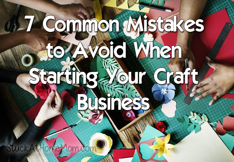 7 Common Mistakes to Avoid When Starting Your Craft Business