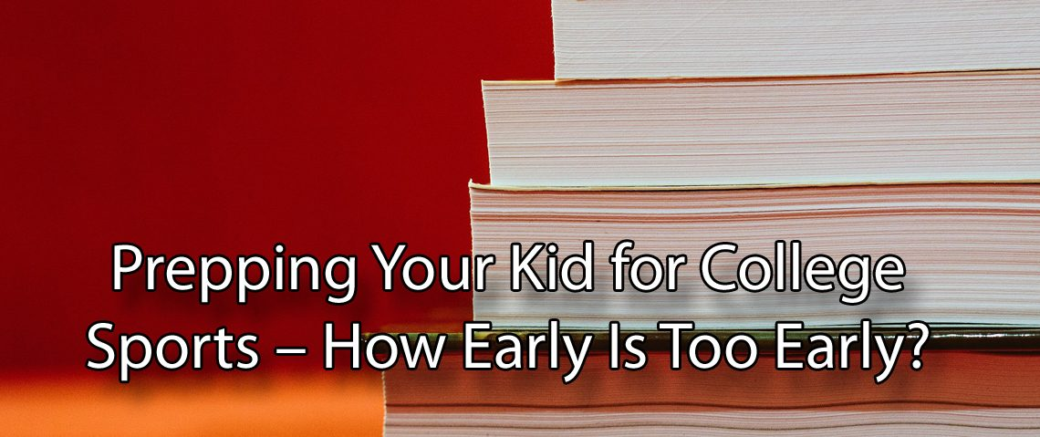 Prepping Your Kid for College Sports – How Early Is Too Early?