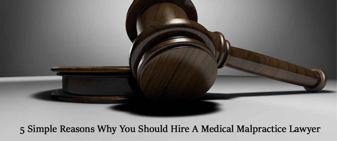 5 Simple Reasons Why You Should Hire A Medical Malpractice Lawyer