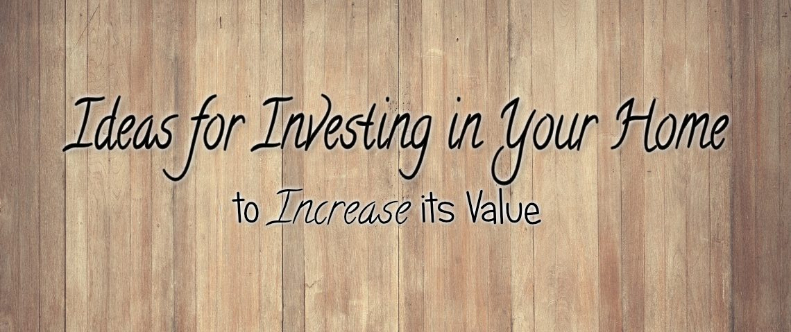 Ideas For Investing in Your Home To Increase its Value
