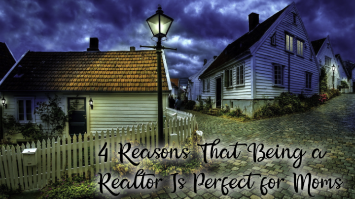4 Reasons That Being a Realtor Is Perfect for Moms