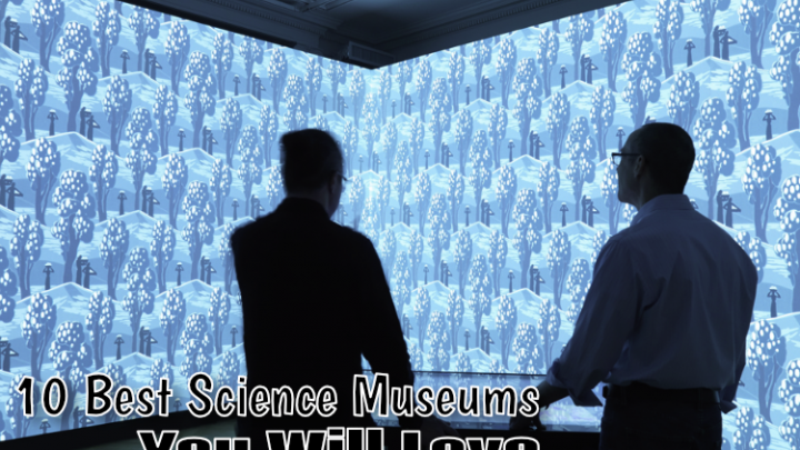 10 Best Science Museums You Will Love