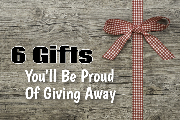 6 Gifts You'll Be Proud Of Giving Away
