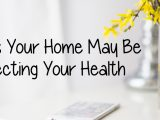 7 Ways Your Home May Be Affecting Your Health