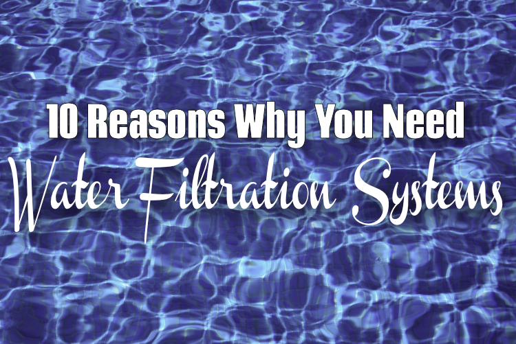 10 Reasons Why You Need Water Filtration Systems
