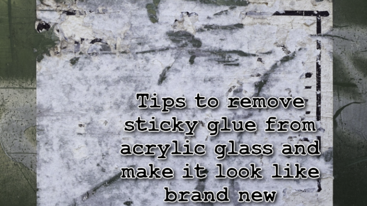 Tips to remove sticky glue from acrylic glass and make it look like brand new