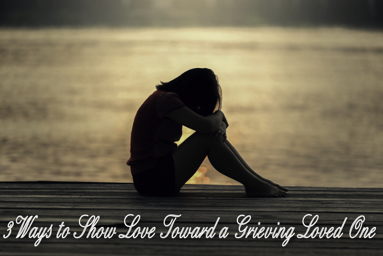 3 Ways to Show Love Toward a Grieving Loved One