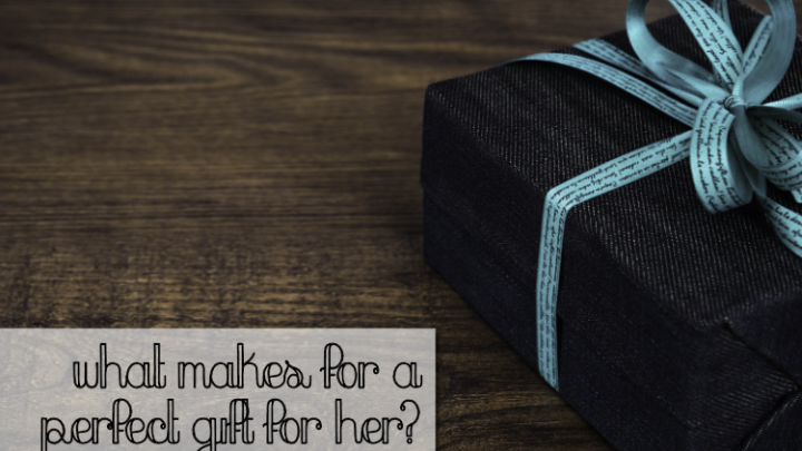 What Makes for a Perfect Gift for Her?
