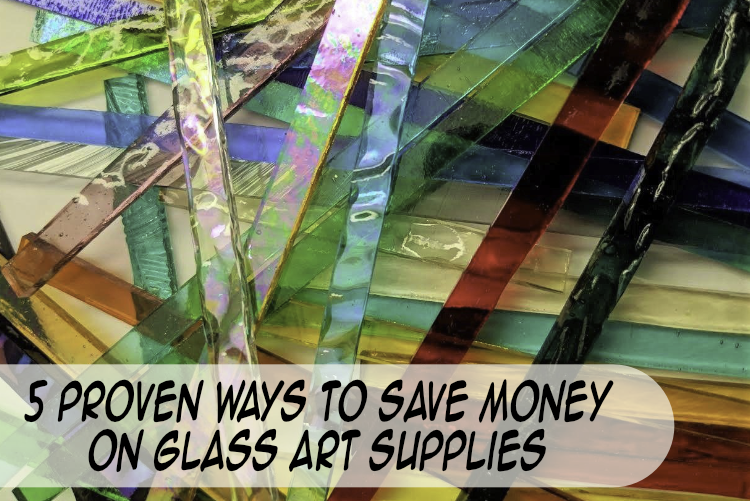 5 Proven Ways To Save Money on Glass Art Supplies